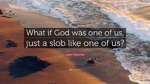 "Picture with the words ""What if God was one of us, just a slob like one of us? – Joan Osborne"